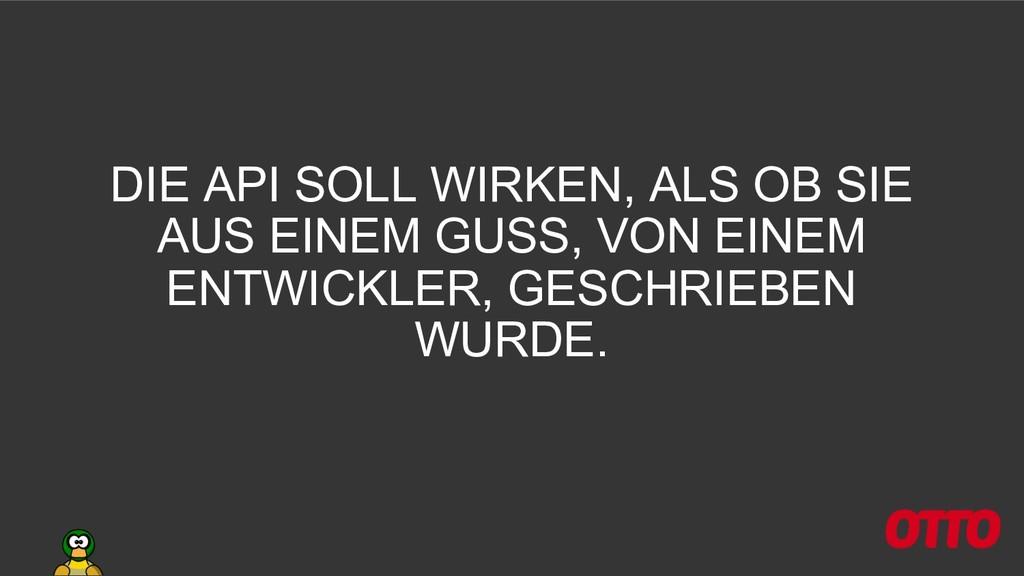 DIE API SOLL WIRKEN, ALS OB SIE AUS EINEM GUSS,...