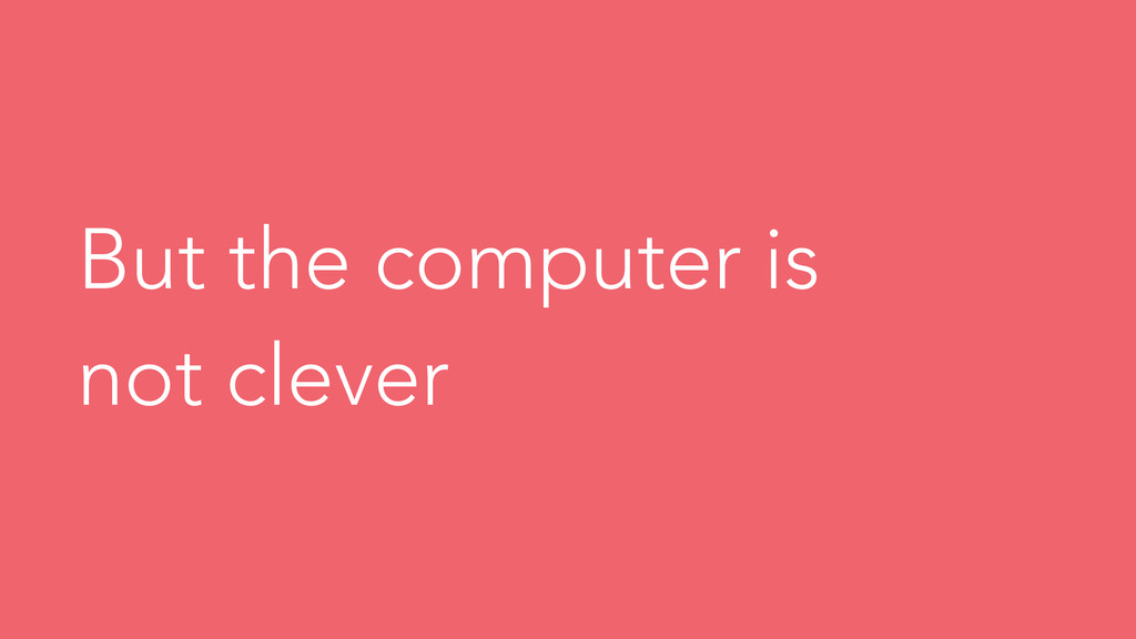 But the computer is not clever