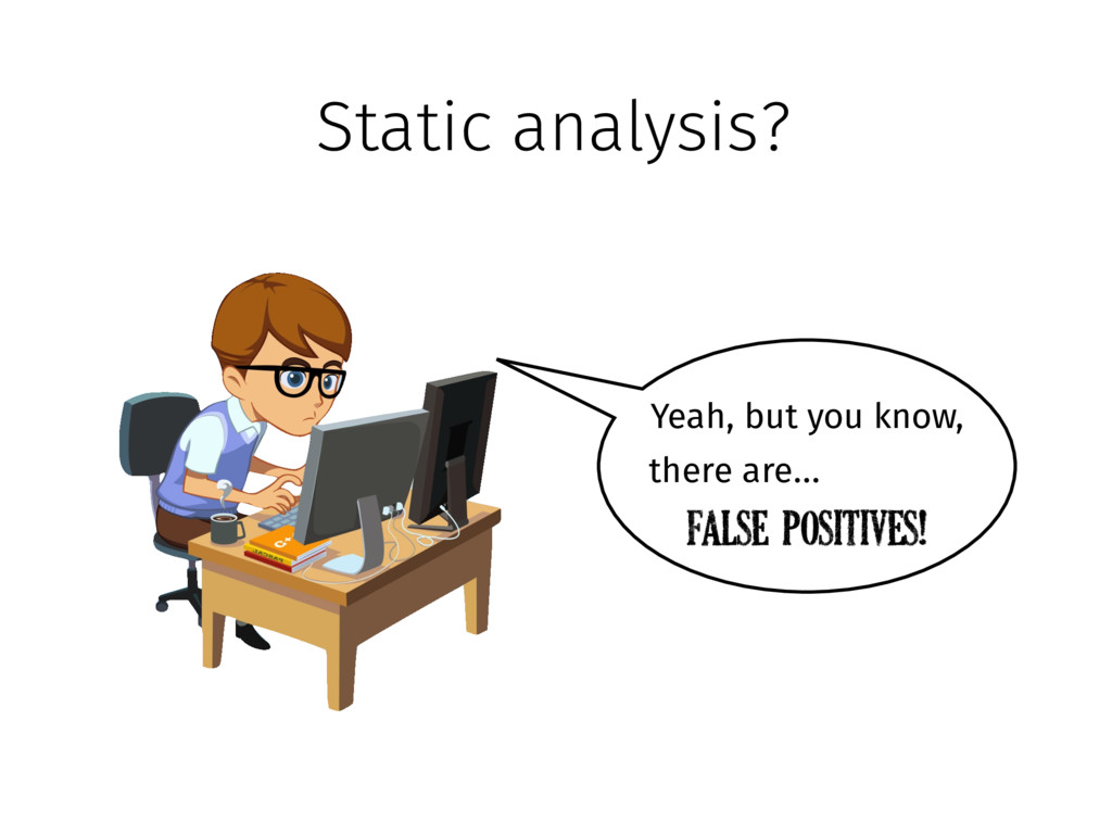 Static analysis? Yeah, but you know, there are…...