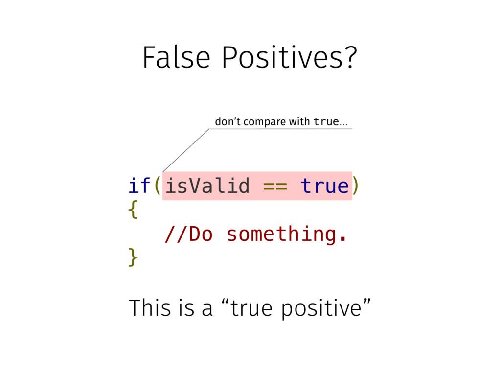 False Positives? if(isValid == true) { //Do som...