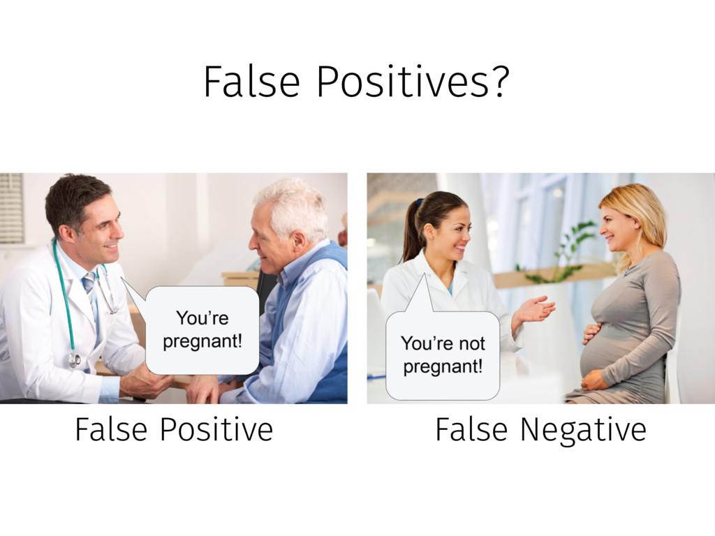 False Positives? False Positive False Negative
