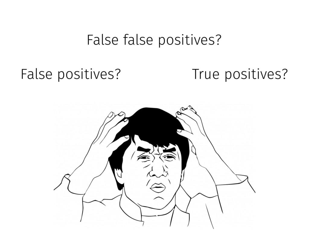 False positives? True positives? False false po...