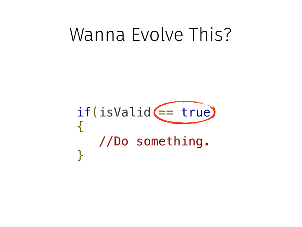 if(isValid == true) { //Do something. } Wanna E...