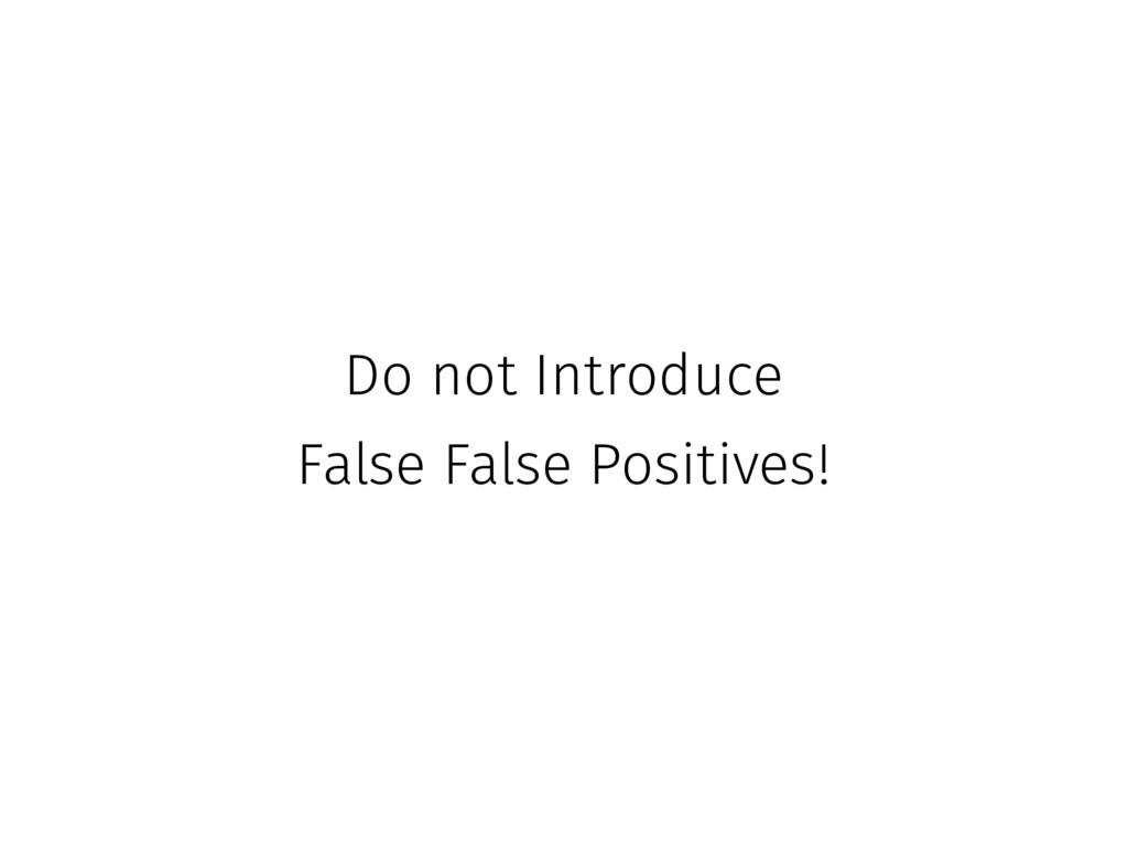 Do not Introduce False False Positives!