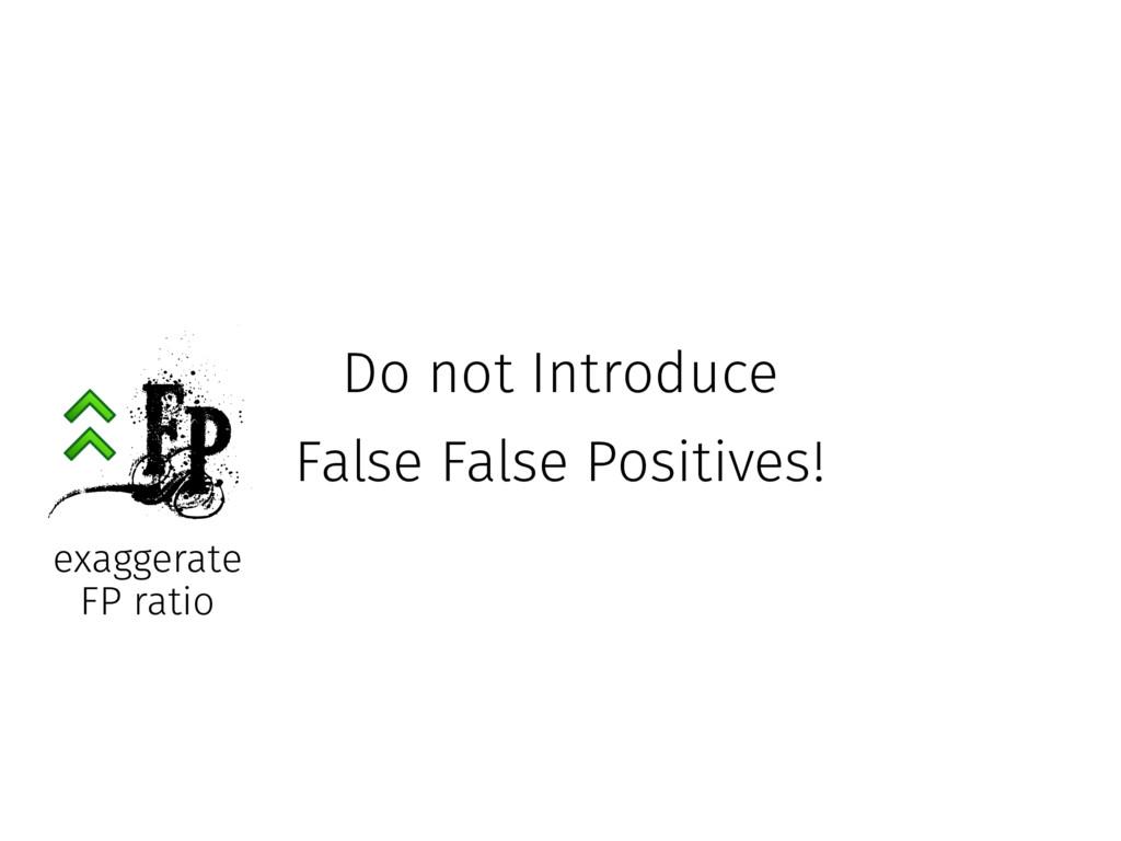 Do not Introduce False False Positives! FP exa...