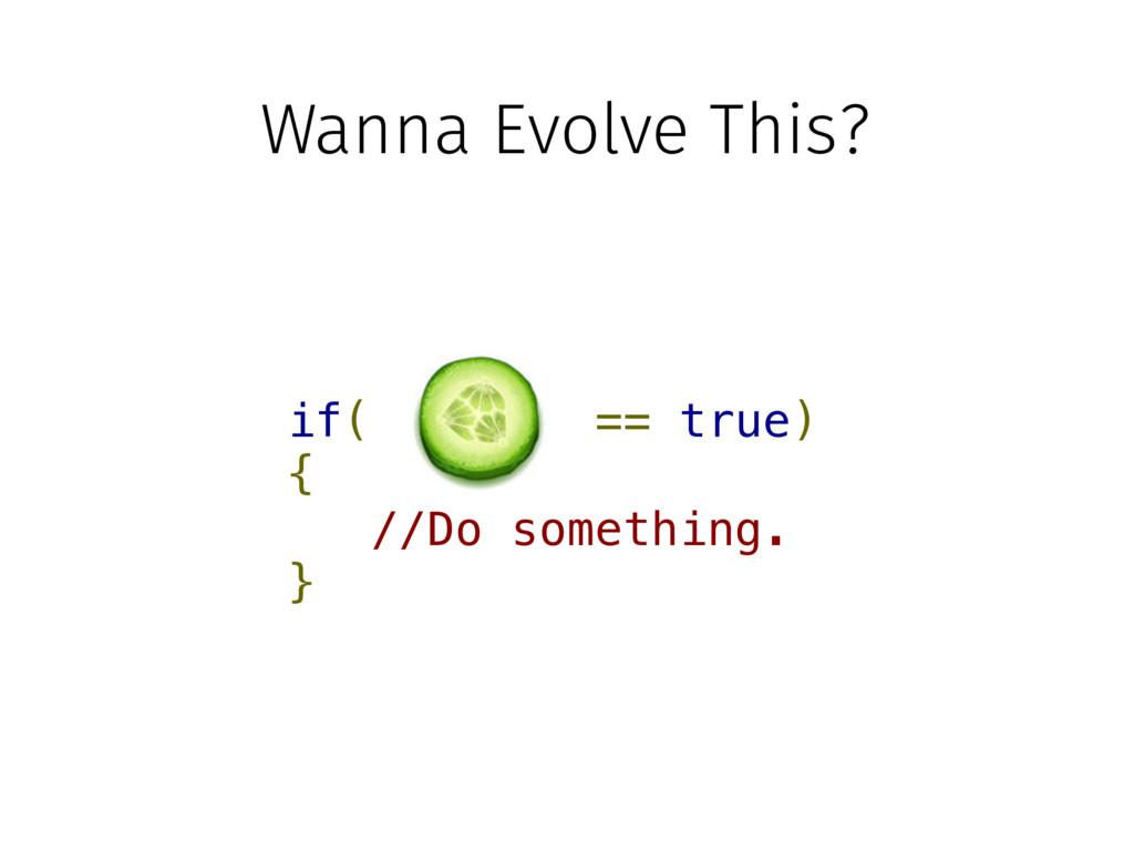 if( == true) { //Do something. } Wanna Evolve T...