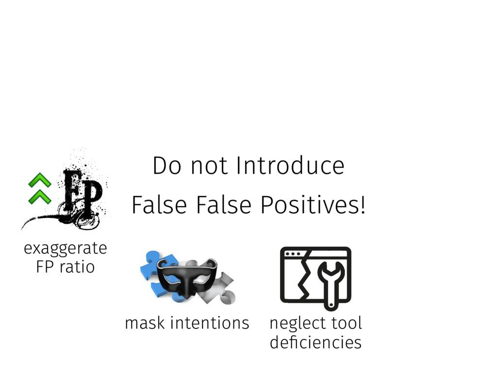 Do not Introduce False False Positives! exagge...