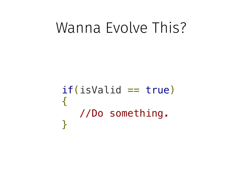 Wanna Evolve This? if(isValid == true) { //Do s...