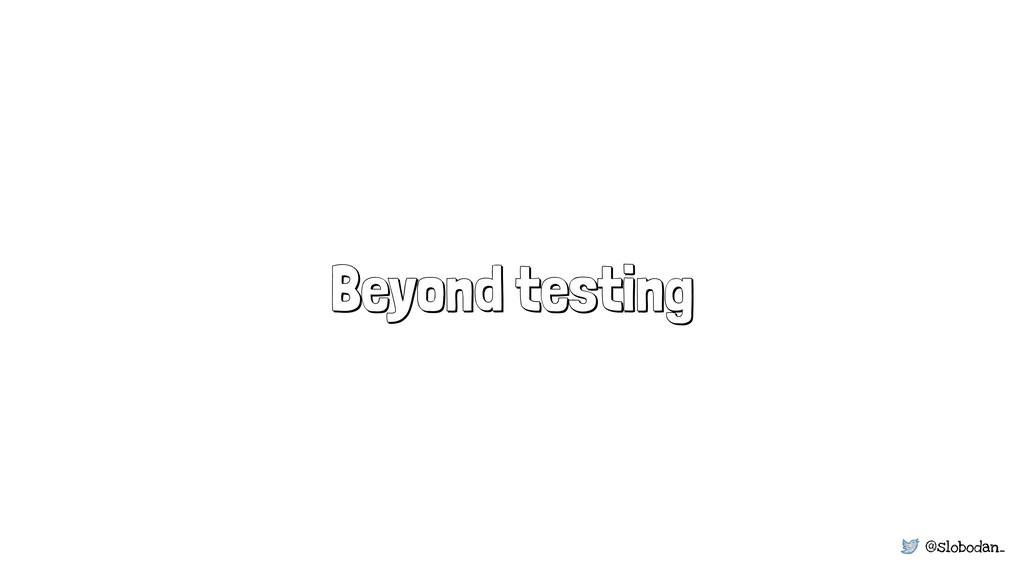 @slobodan_ Beyond testing