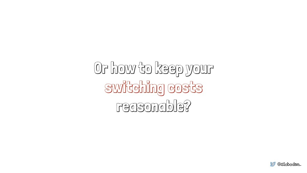 @slobodan_ Or how to keep your switching costs ...