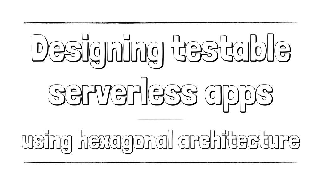 Designing testable serverless apps using hexago...