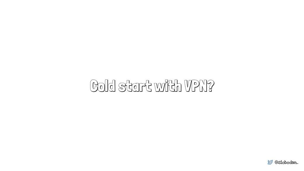 @slobodan_ Cold start with VPN?