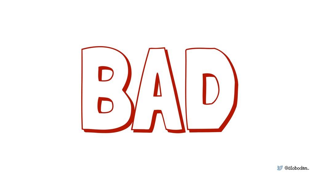 @slobodan_ BAD