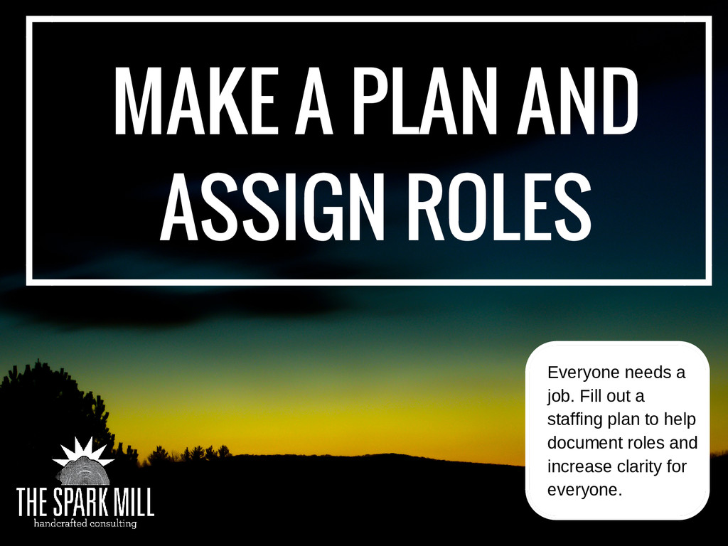 MAKE A PLAN AND ASSIGN ROLES Everyone needs a j...