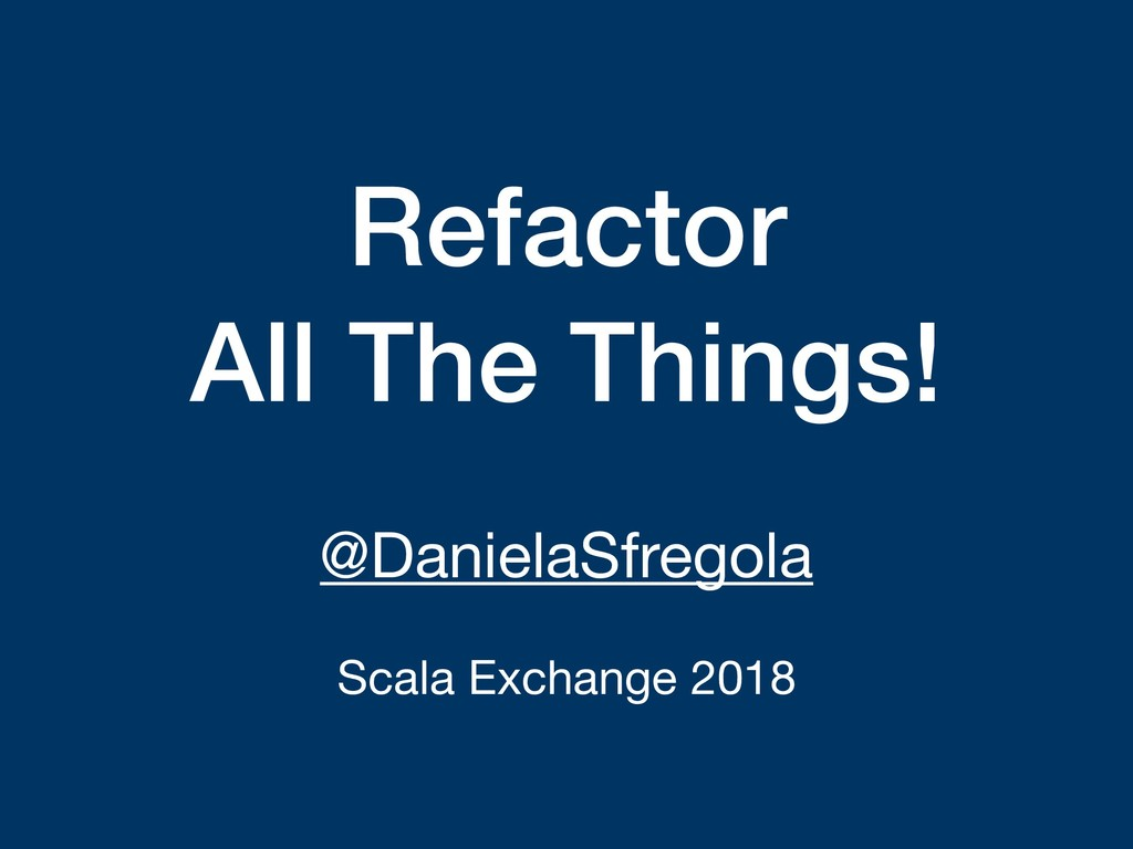 Refactor All The Things! @DanielaSfregola  Scal...
