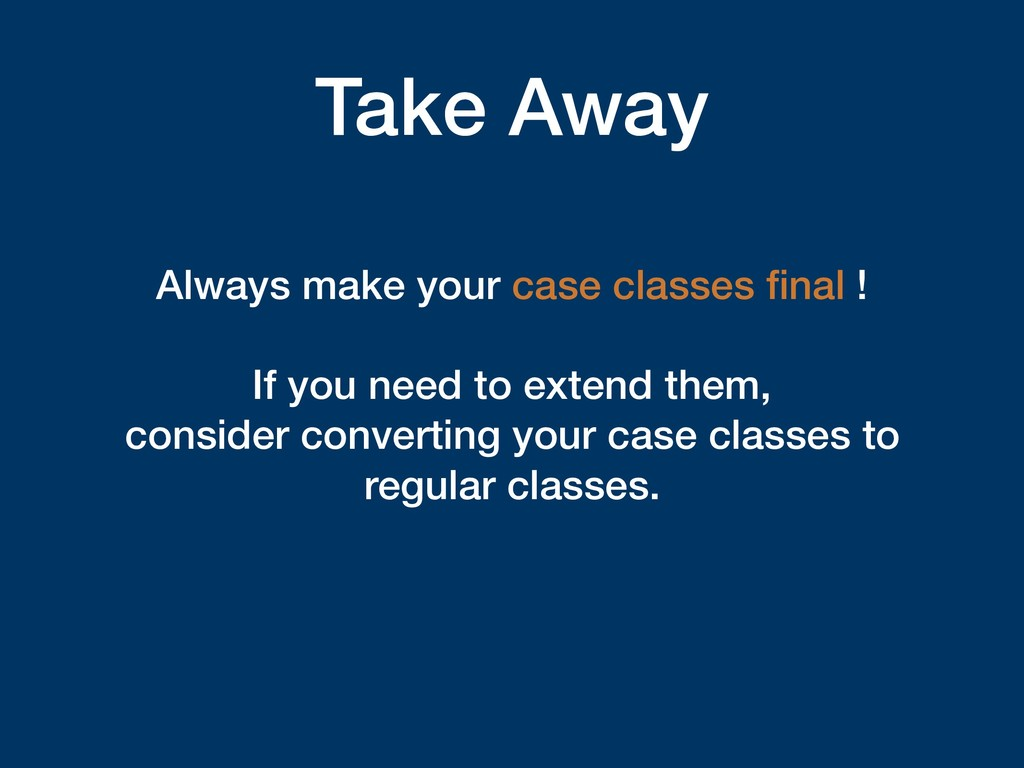 Take Away Always make your case classes final ! ...