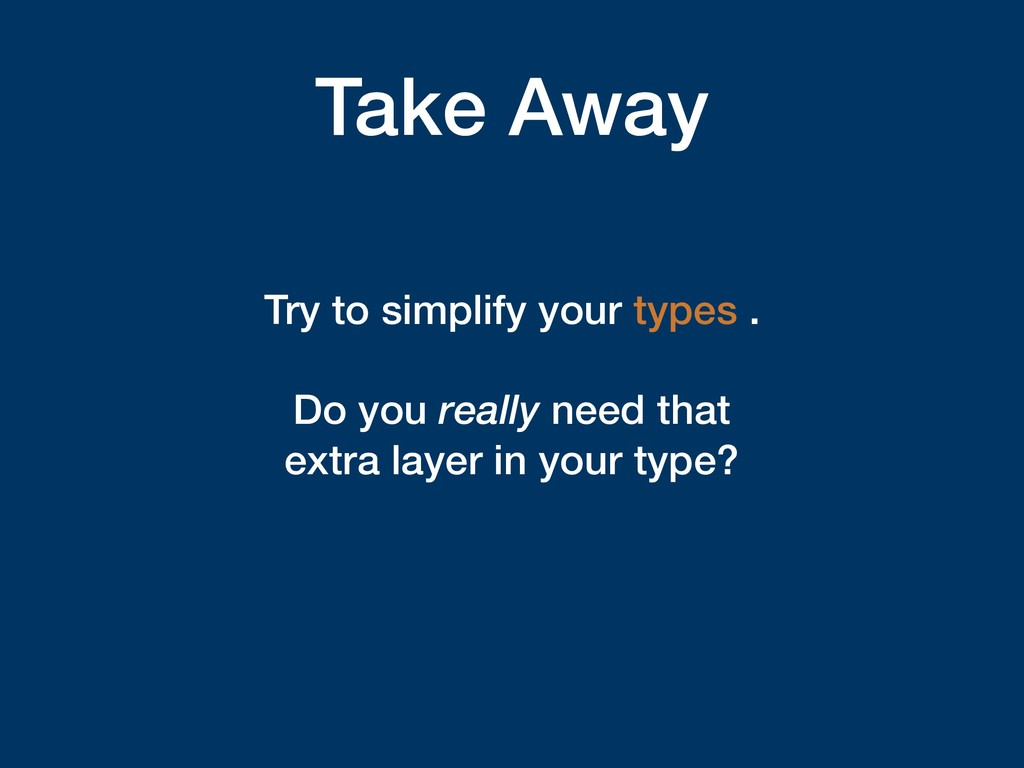 Take Away Try to simplify your types . Do you r...