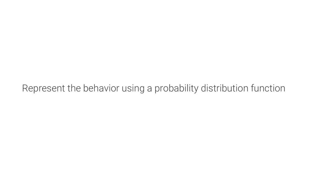 Represent the behavior using a probability dist...