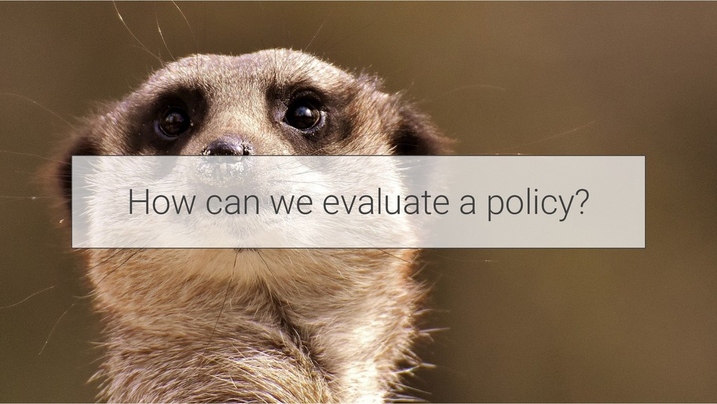 How can we evaluate a policy?