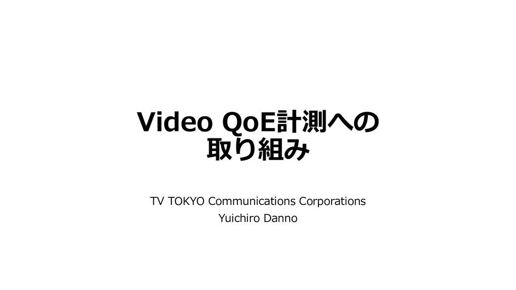 Video QoE計測への 取り組み TV TOKYO Communications Corp...