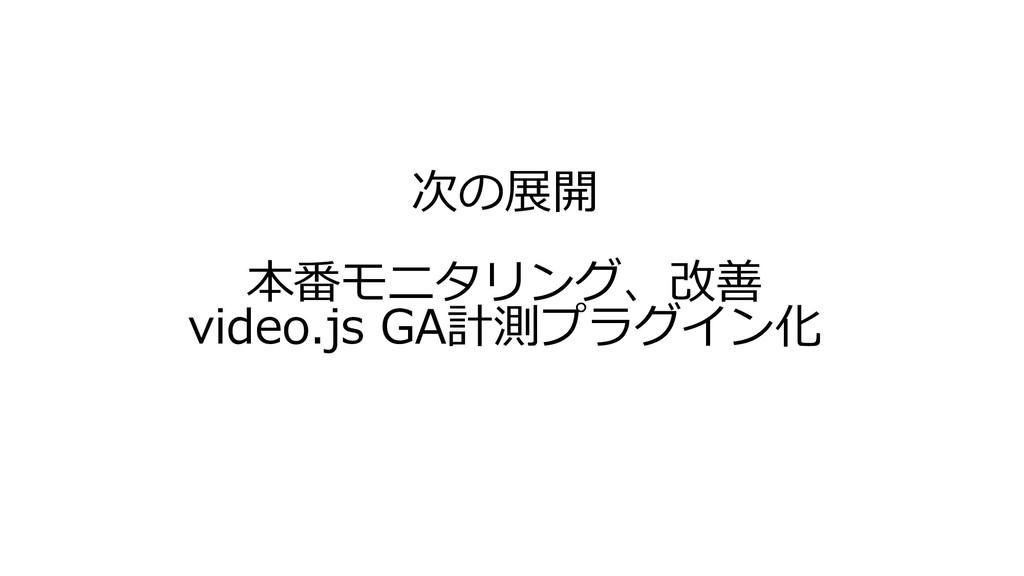 次の展開 本番モニタリング、改善 video.js GA計測プラグイン化