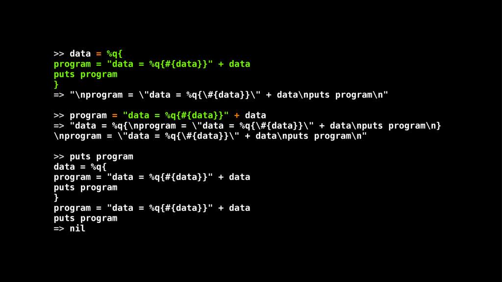""">> data = %q{ program = """"data = %q{#{data}}"""" + ..."""