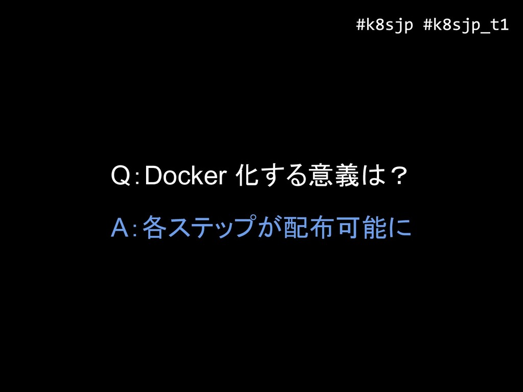 Q:Docker 化する意義は? A:各ステップが配布可能に