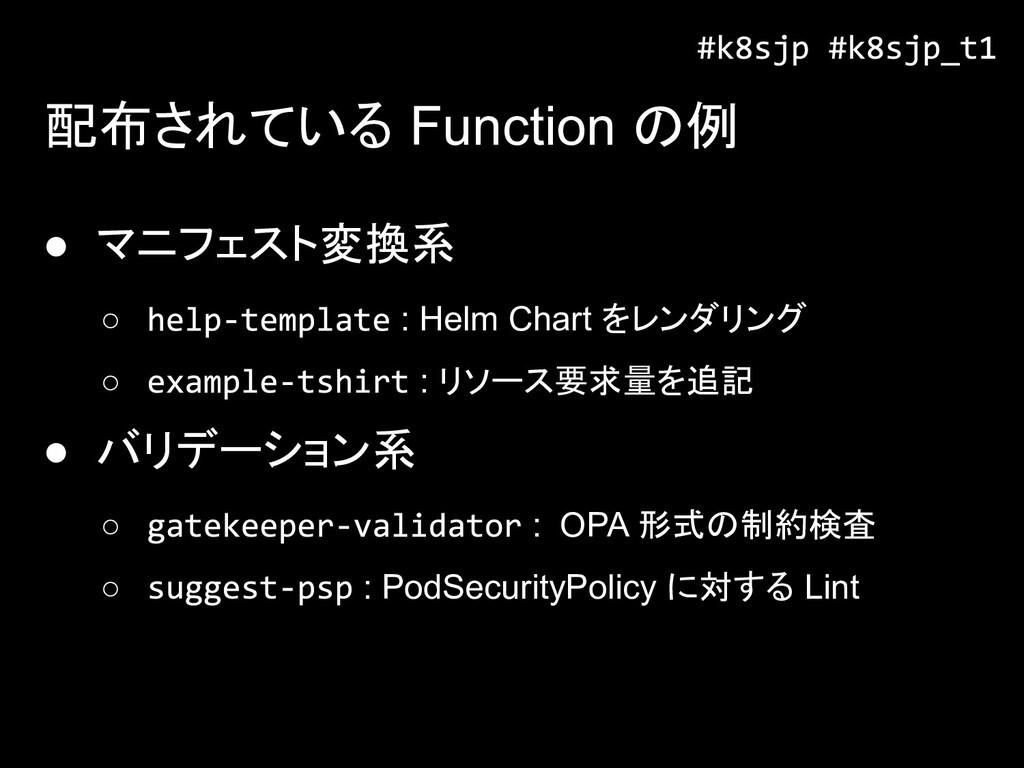 配布されている Function の例 ● マニフェスト変換系 ○ : Helm Chart ...