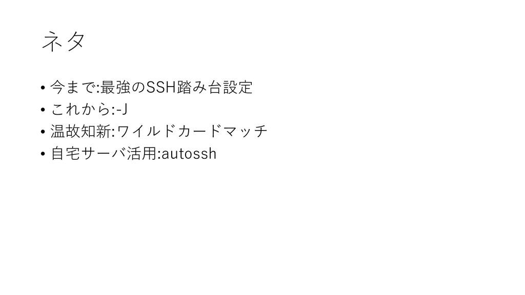 ネタ • 今まで:最強のSSH踏み台設定 • これから:-J • 温故知新:ワイルドカードマッ...