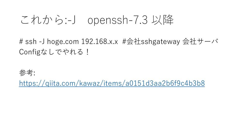 これから:-J openssh-7.3 以降 # ssh -J hoge.com 192.16...