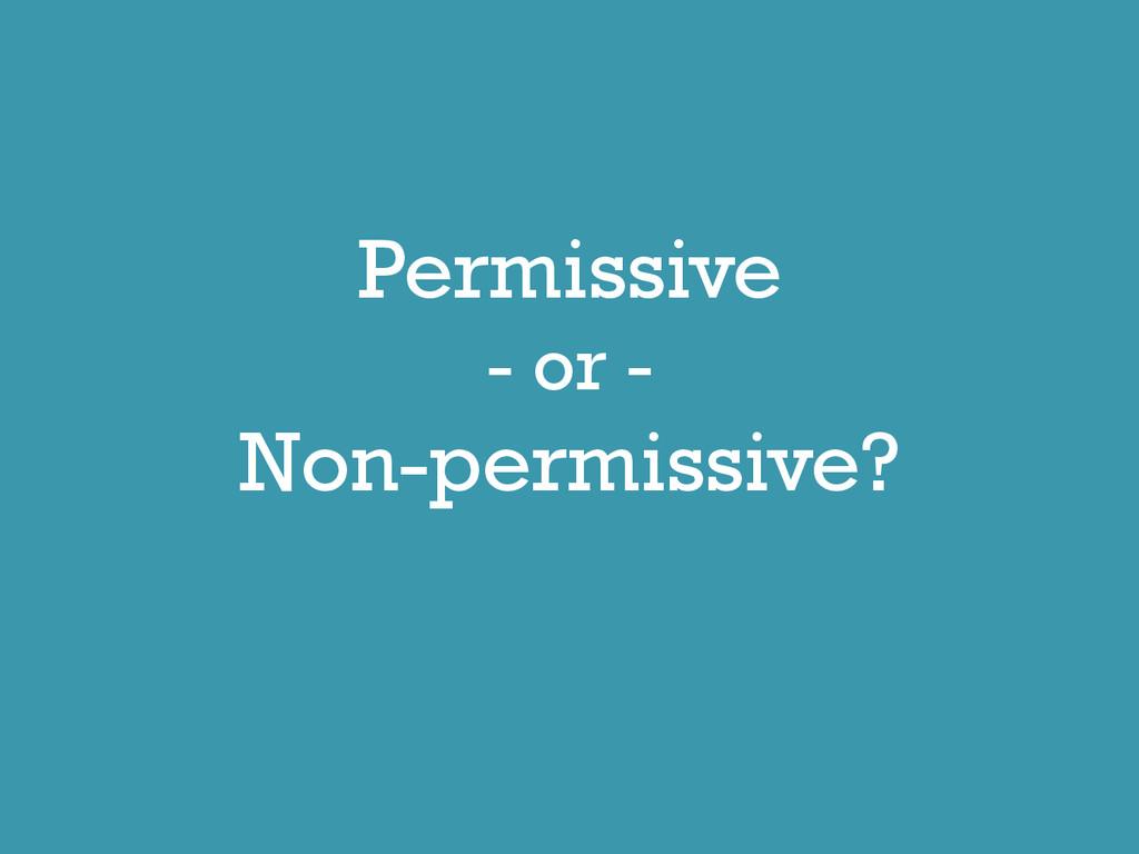 Permissive - or - Non-permissive?