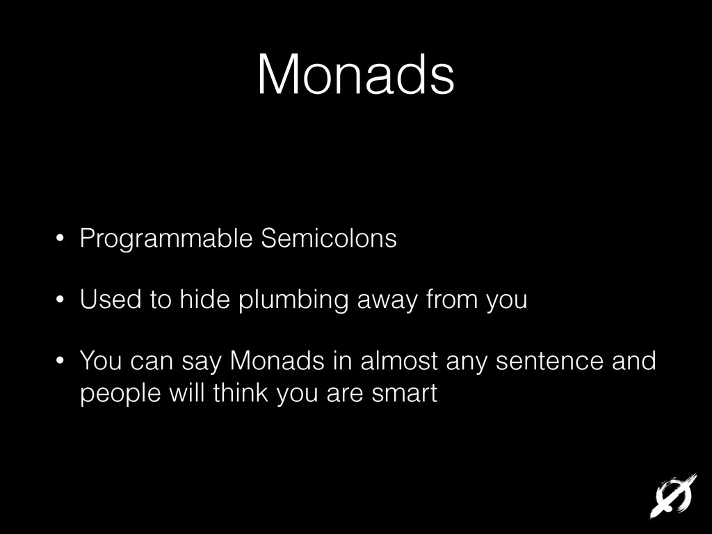 Monads • Programmable Semicolons • Used to hide...