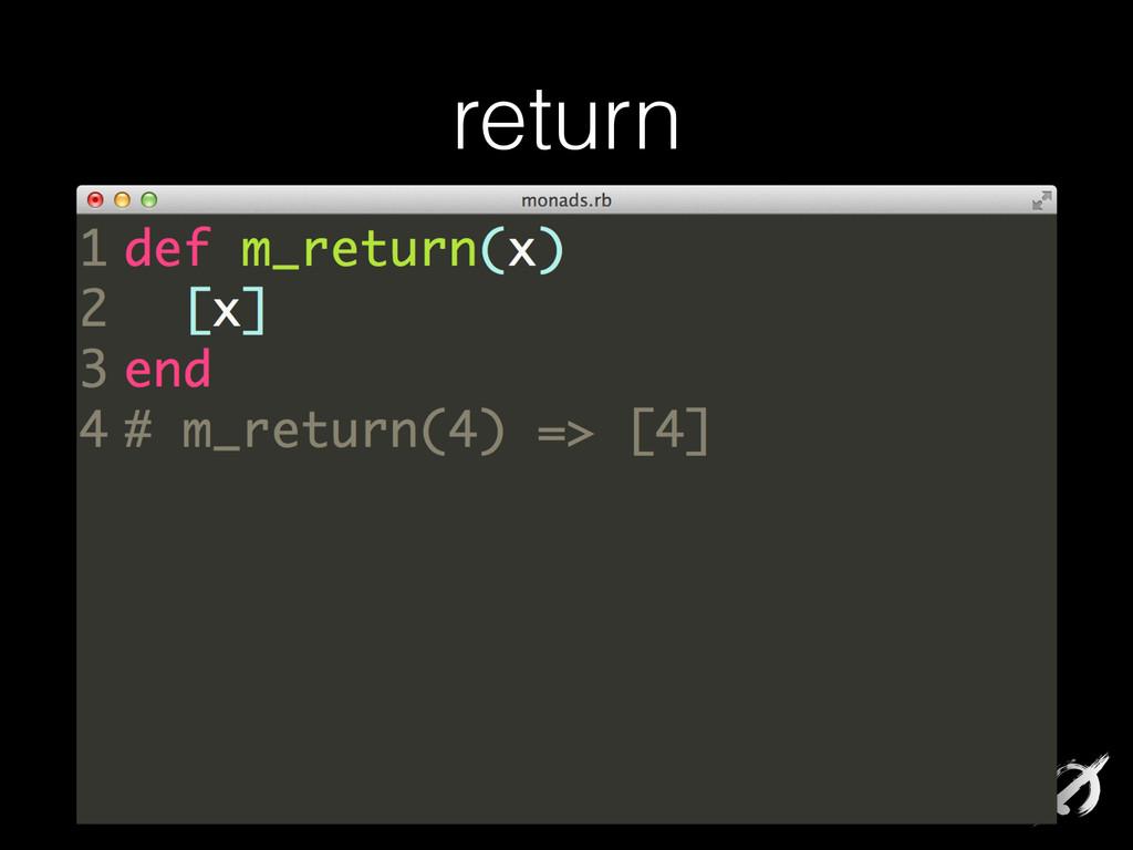 return def m_return(x) [x] end # m_return(4) =>...