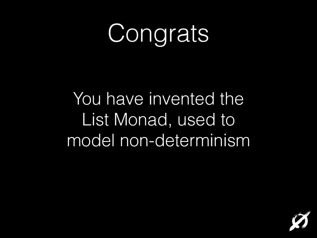 You have invented the List Monad, used to model...