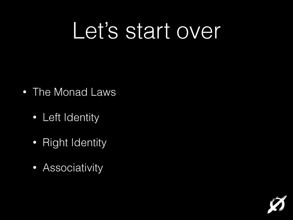 Let's start over • The Monad Laws • Left Identi...