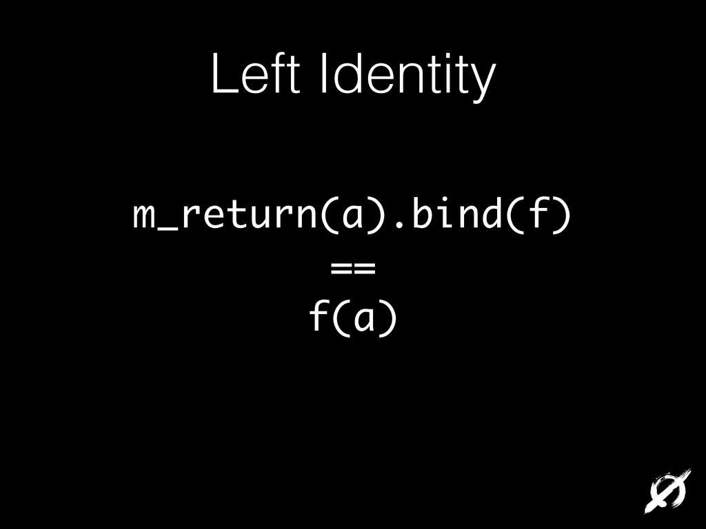 Left Identity m_return(a).bind(f) == f(a)