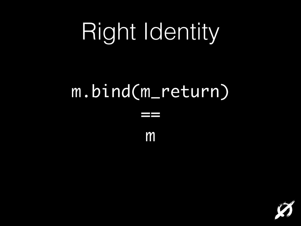 Right Identity m.bind(m_return) == m