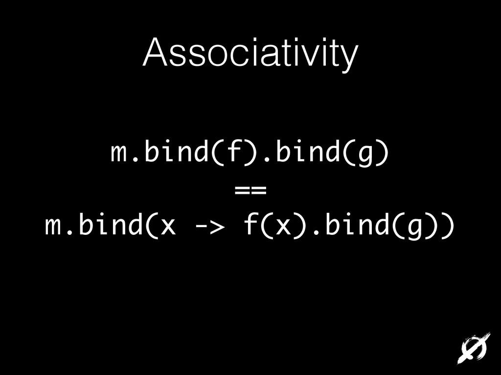 Associativity m.bind(f).bind(g) == m.bind(x -> ...