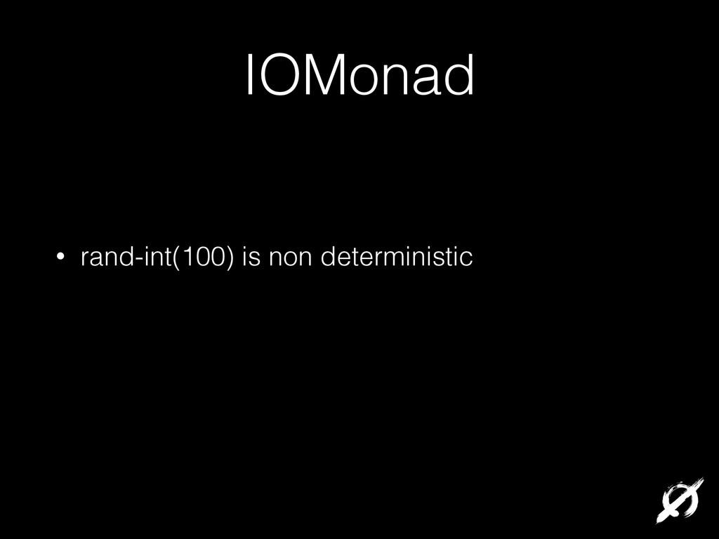 IOMonad • rand-int(100) is non deterministic !