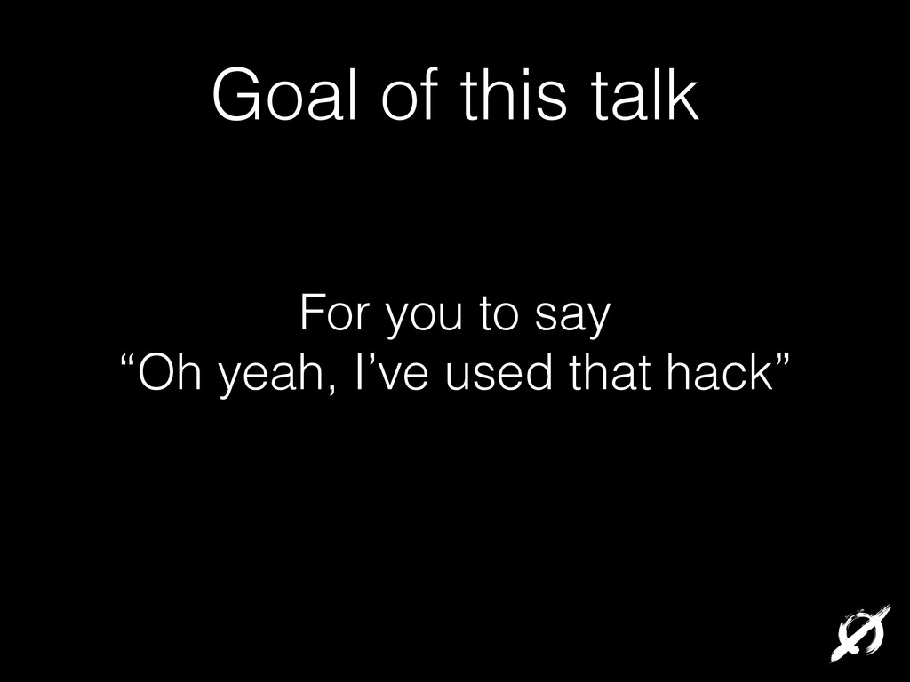"""Goal of this talk For you to say """"Oh yeah, I've..."""