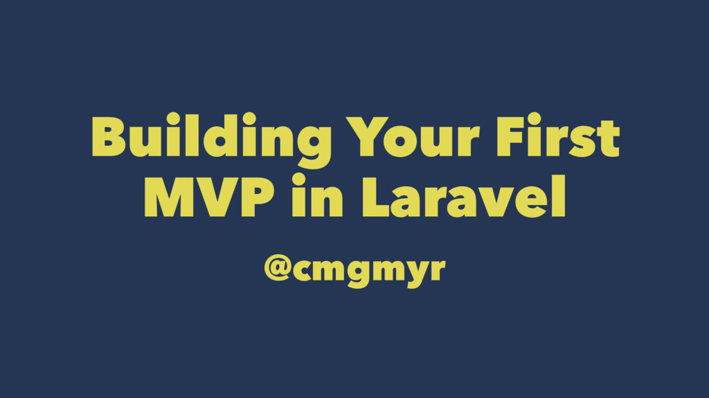 Building Your First MVP in Laravel @cmgmyr