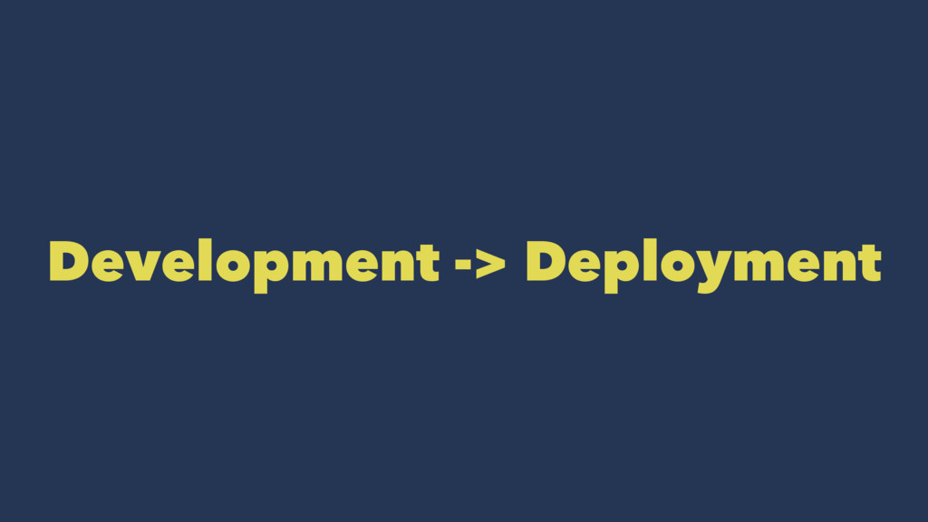 Development -> Deployment