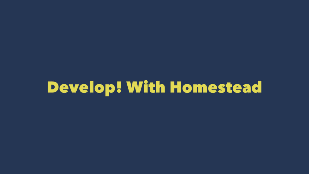 Develop! With Homestead