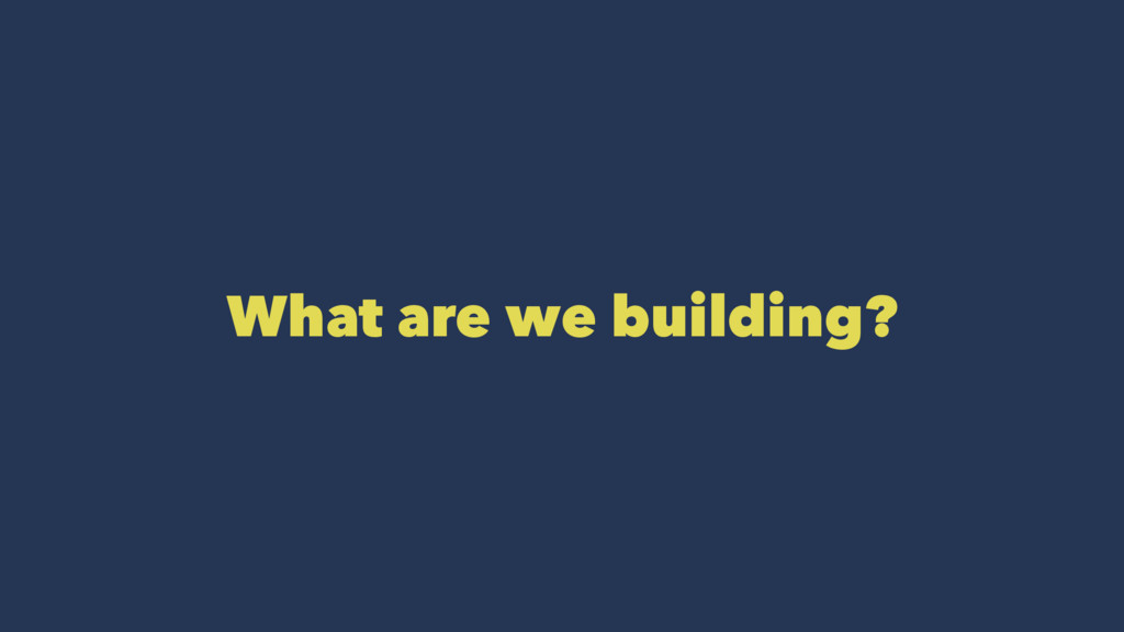 What are we building?