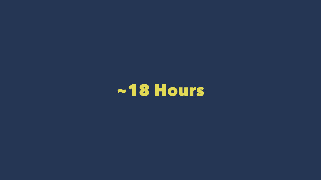 ~18 Hours