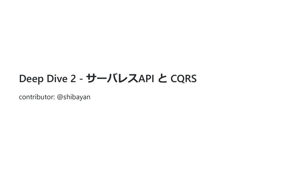 Deep Dive 2 - サーバレスAPI と CQRS contributor: @shi...
