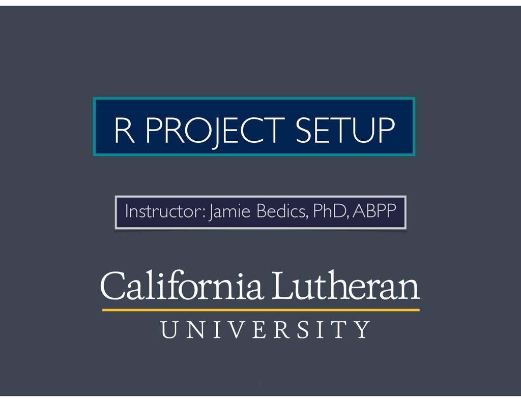 R PROJECT SETUP Instructor: Jamie Bedics, PhD, ...