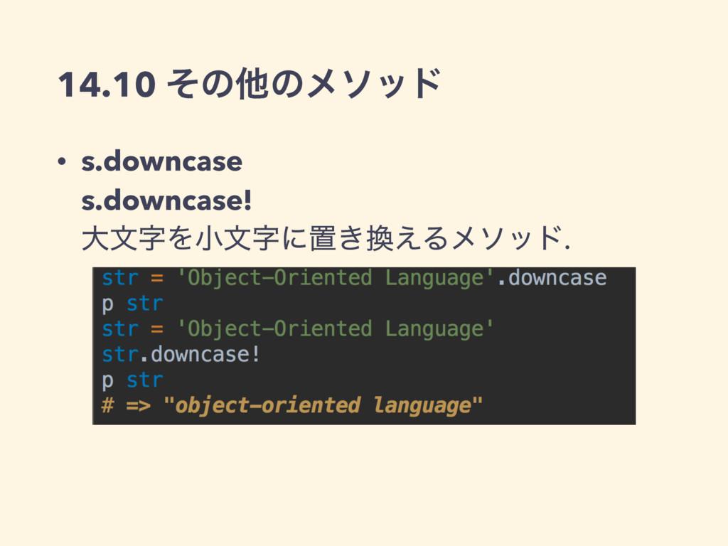 14.10 ͦͷଞͷϝιου • s.downcase s.downcase! େจΛখ...