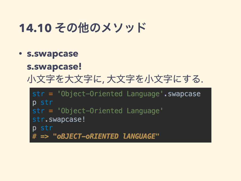 14.10 ͦͷଞͷϝιου • s.swapcase s.swapcase! খจΛେ...
