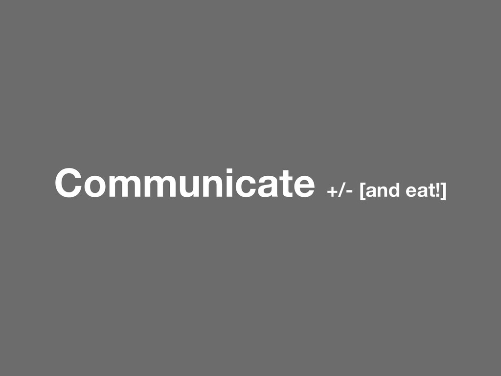 Communicate +/- [and eat!]